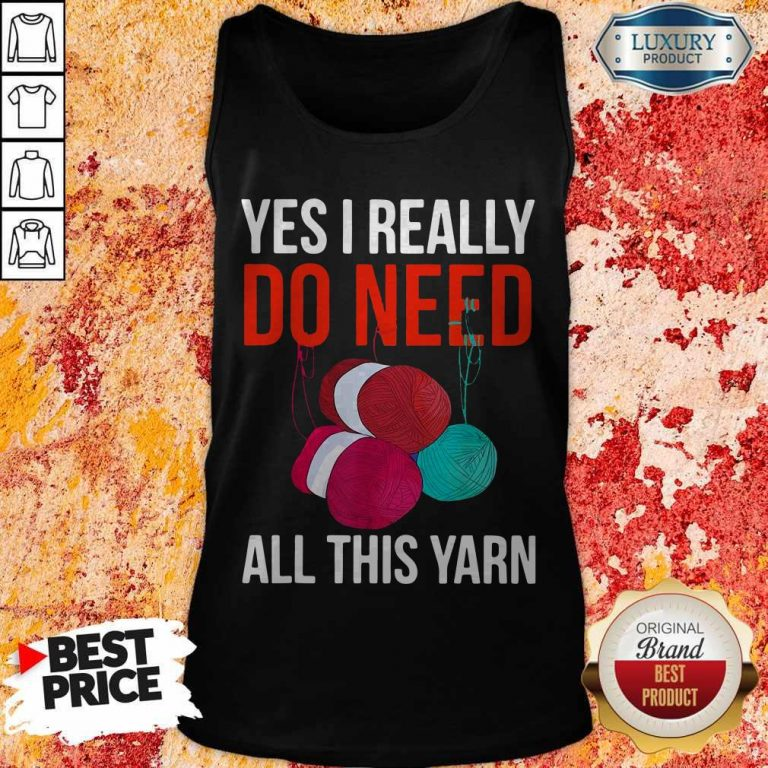 Premium Yes I Really Do Need All This Yarn Tank Top
