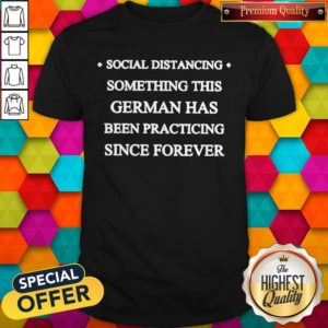 Social Distancing Something This German Has Been Practicing Since Forever Shirt