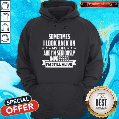 Sometimes I Look Back On My Life And I'm Seriously Impressed I'm Still Alive Hoodie