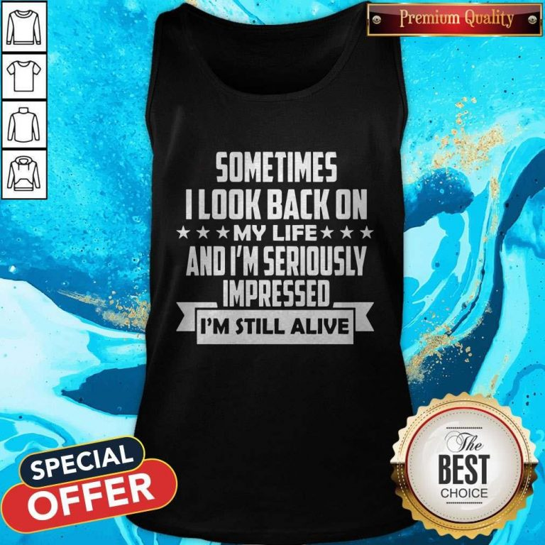 Sometimes I Look Back On My Life And I'm Seriously Impressed I'm Still Alive Tank Top
