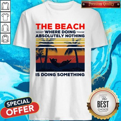 The Beach Where Doing Absolutely Nothing Is Doing Something Vintage Shirt