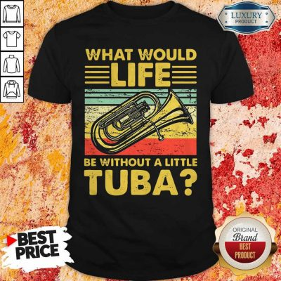 Top What Would Life Be Without A Little Tuba Shirt