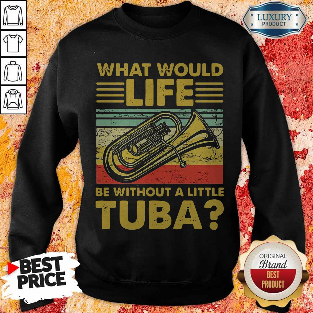 Top What Would Life Be Without A Little Tuba Sweatshirt