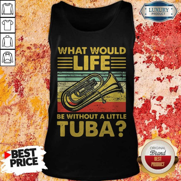 Top What Would Life Be Without A Little Tuba Tank Top