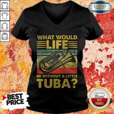 Top What Would Life Be Without A Little Tuba V-neck