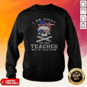 I Am Sorry The Nice Teacher Is On Vacation Skull American Flag Veteran Independence Day Sweatshirt