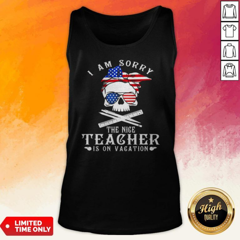 I Am Sorry The Nice Teacher Is On Vacation Skull American Flag Veteran Independence Day Tank Top
