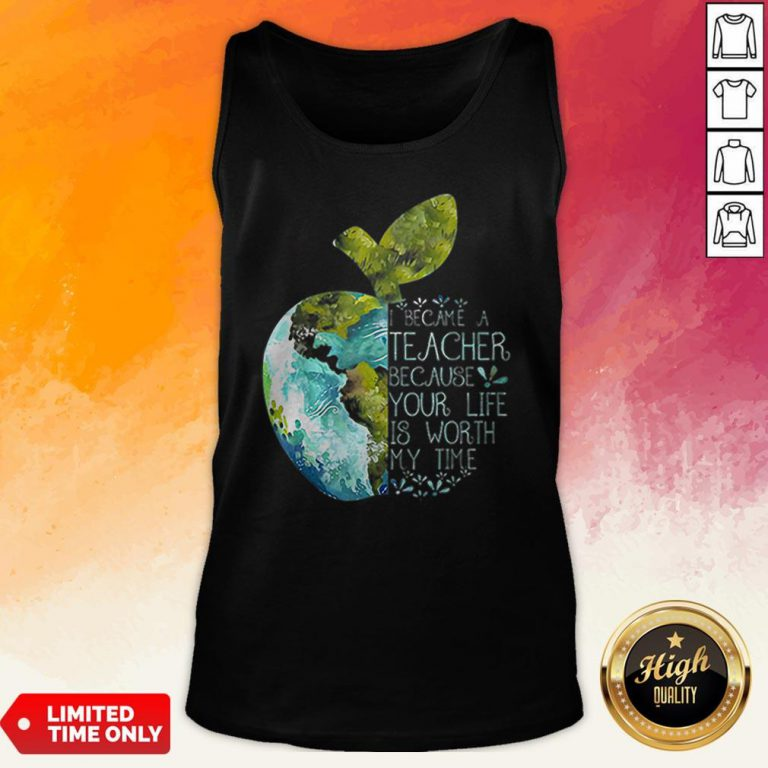 I Became A Teacher Because Your Life Is Worth My Time Apple World Tank Top