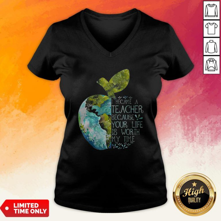 I Became A Teacher Because Your Life Is Worth My Time Apple World V-neck