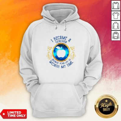 I Became A Teacher Because Your Life Is Worth My Time Hoodie