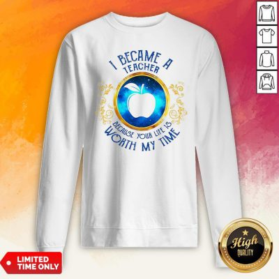I Became A Teacher Because Your Life Is Worth My Time Sweatshirt