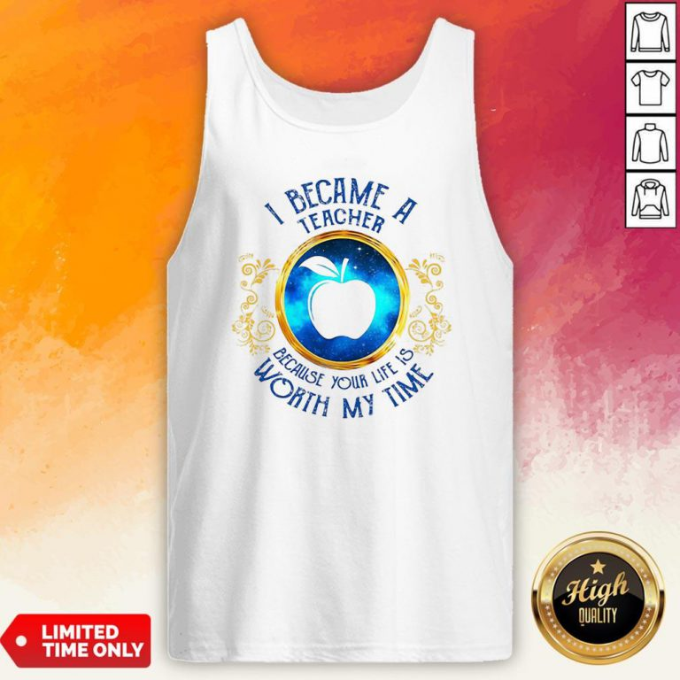 I Became A Teacher Because Your Life Is Worth My Time Tank Top