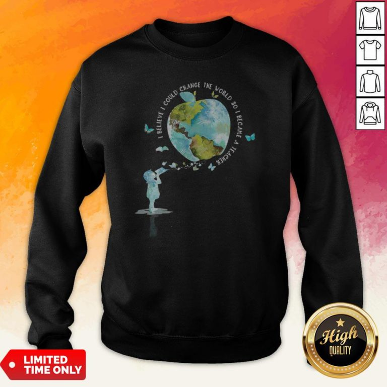 I Bellieve I Could Change The World So I Became A Teacher Girl Butterfly Book Apple Earth Sweatshirt