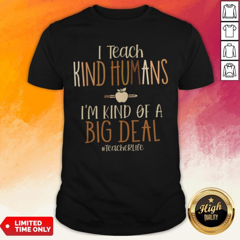 I Teach Kind Humans I'M Kind Of A Big Deal Teacher Life Shirt