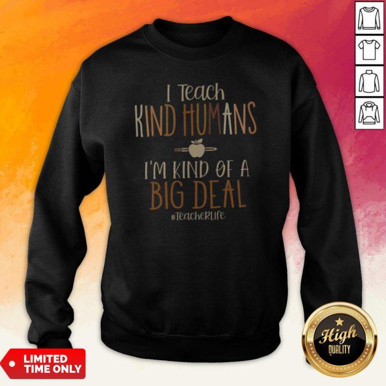 I Teach Kind Humans I'M Kind Of A Big Deal Teacher Life Sweatshirt