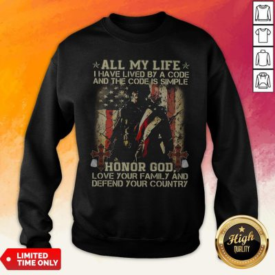 All My Life I Have Lived By A Code And The Code Is Simple Honor God Love Your Family AndAll My Life I Have Lived By A Code And The Code Is Simple Honor God Love Your Family And Defend Your Country Sweatshirt Defend Your Country Sweatshirt