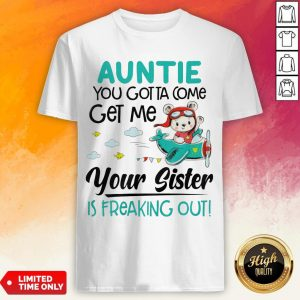 Auntie You Gotta Come Get Me Your Sister Is Freaking Out Shirt