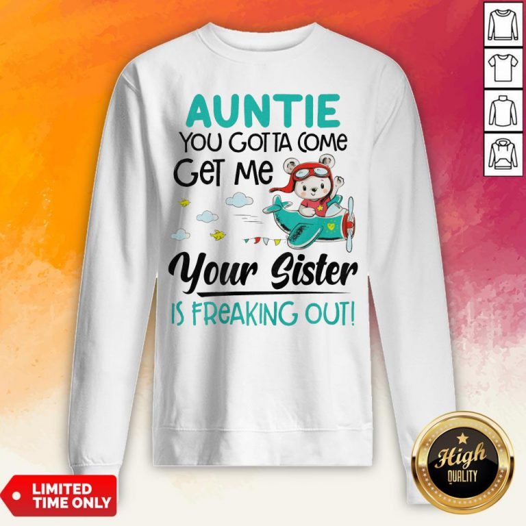 Auntie You Gotta Come Get Me Your Sister Is Freaking Out Sweatshirt