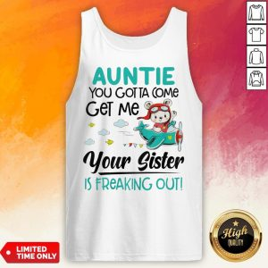 Auntie You Gotta Come Get Me Your Sister Is Freaking Out Tank Top