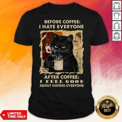 Black Cat Before Coffee I Hate Everyone After Coffee I Feel Good About Hating Everyone Shirt