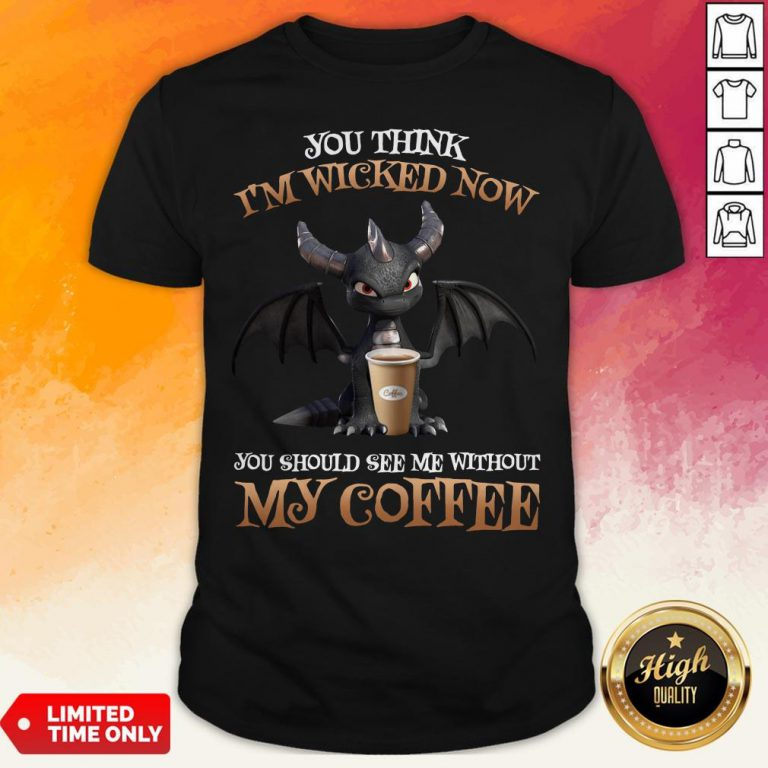 Dragon You Think I'm Wicked Now You Should See Me Without My Coffee Shirt