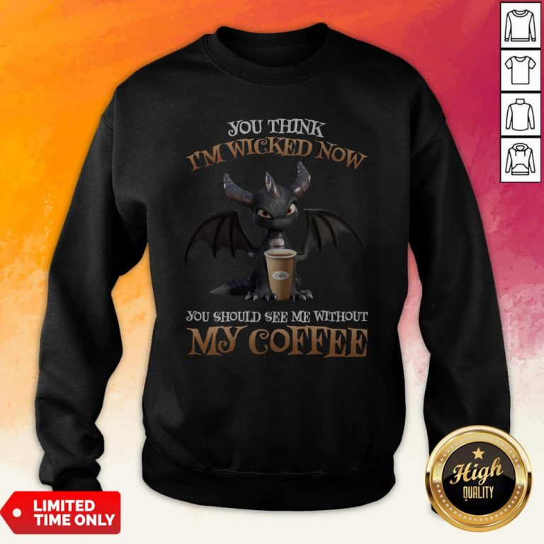 Dragon You Think I'm Wicked Now You Should See Me Without My Coffee Sweatshirt