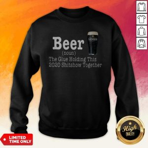Guinness Beer The Glue Holding This 2020 Shitshow Together Sweatshirt