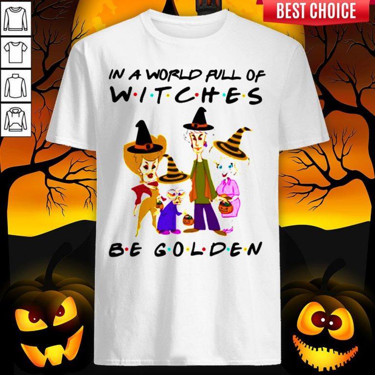 Halloween Golden Girls In A World Full Of Witches Be Golden Shirt