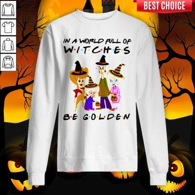 Halloween Golden Girls In A World Full Of Witches Be Golden Sweatshirt