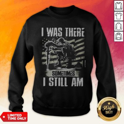 I Was There Sometimes I Still AmVeteran American Flag Sweatshirt