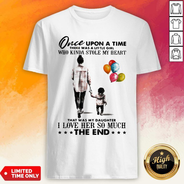 Mom Once Upon A Time There Was A Little Girl Who Kinda Stole My Heart That Was My Daughter I Love Her So Much The End Shirt
