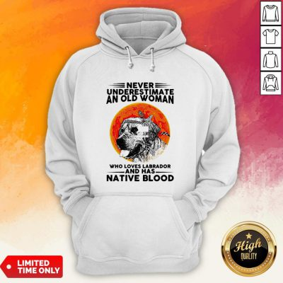 Never Underestimate An Old Man WhoLoves Labrador And Has Native Blood Hoodie
