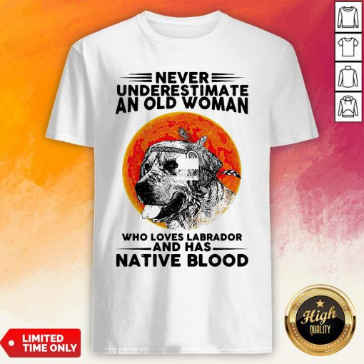 Never Underestimate An Old Man WhoLoves Labrador And Has Native Blood Shirt