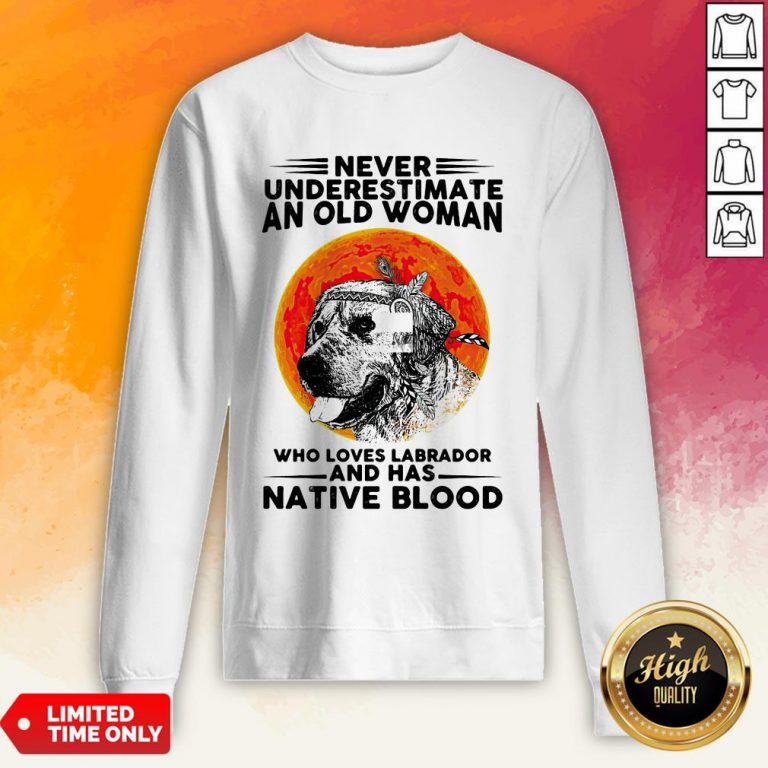 Never Underestimate An Old Man WhoLoves Labrador And Has Native Blood Sweatshirt