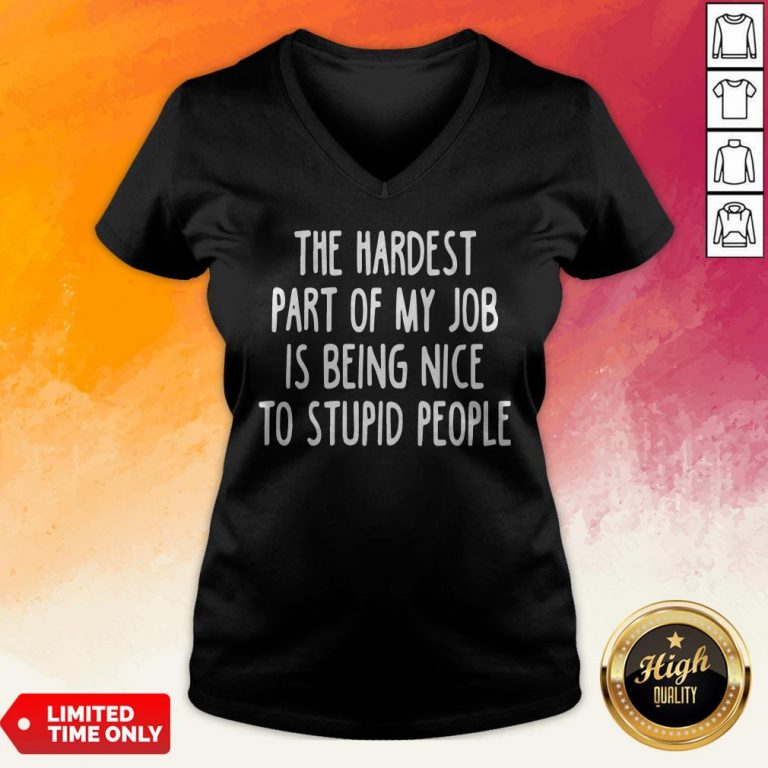 Official The Hardest Part Of My Job Is Being Nice To Stupid People V-neck