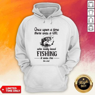 Once Upon A Time There Was A Girl Who Really Loved Fishing It Was Me End Hoodie