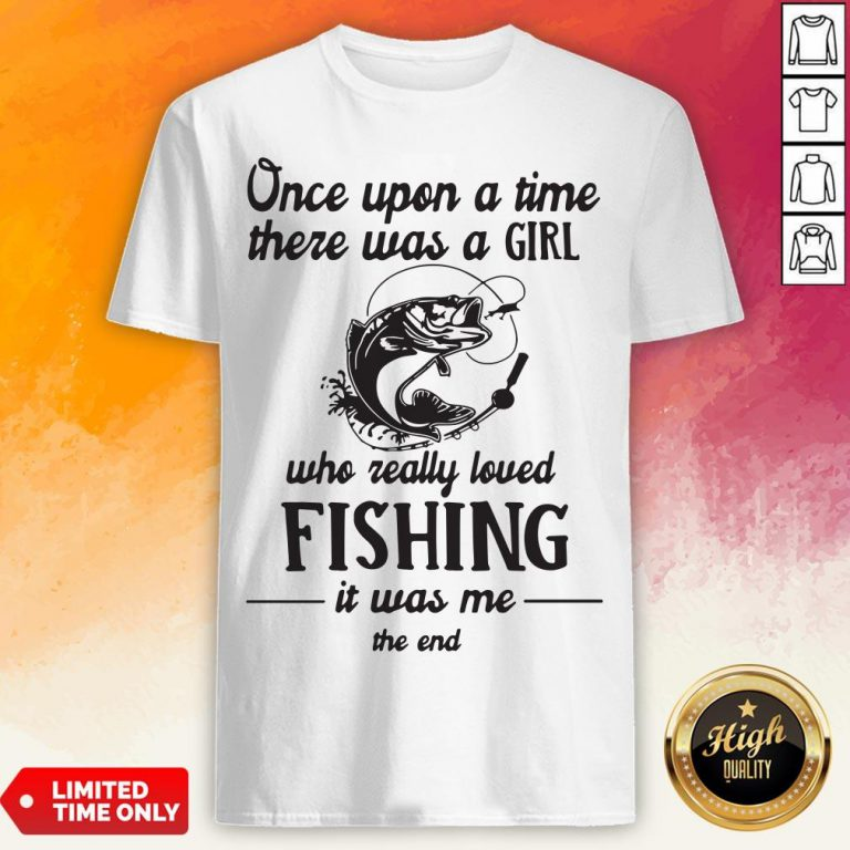 Once Upon A Time There Was A Girl Who Really Loved Fishing It Was Me End Shirt