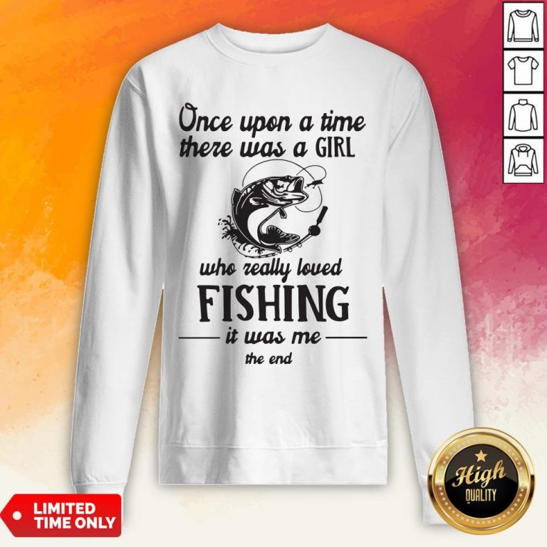 Once Upon A Time There Was A Girl Who Really Loved Fishing It Was Me End Sweatshirt
