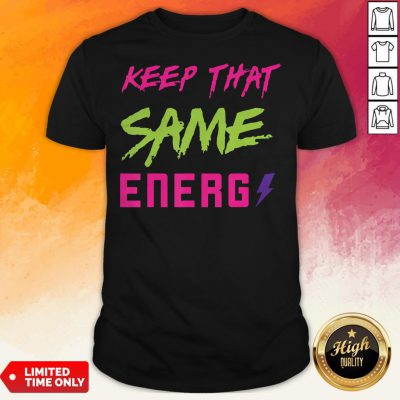 Original Keep That Same Energy Shirt