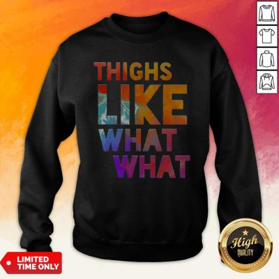 Premium Thighs Like What What Sweatshirt