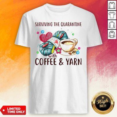 Surviving The Quarantine With Coffee Yarn Shirt