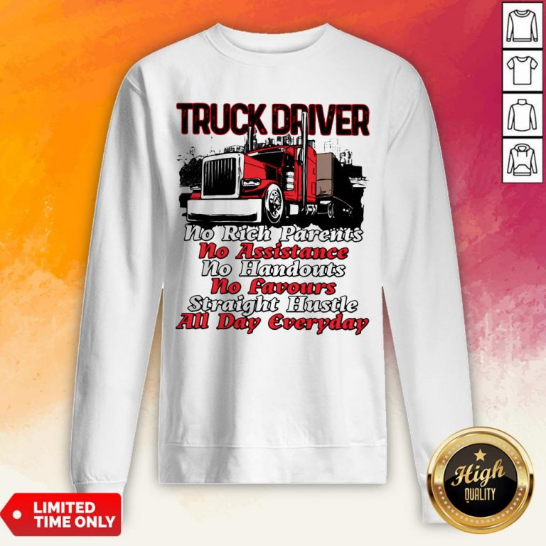 Truck Driver No Rich Parents No Assistance No Handouts No Favours Straight Hustle All Day Everyday Sweatshirt