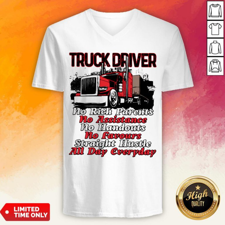 Truck Driver No Rich Parents No Assistance No Handouts No Favours Straight Hustle All Day Everyday V-neck