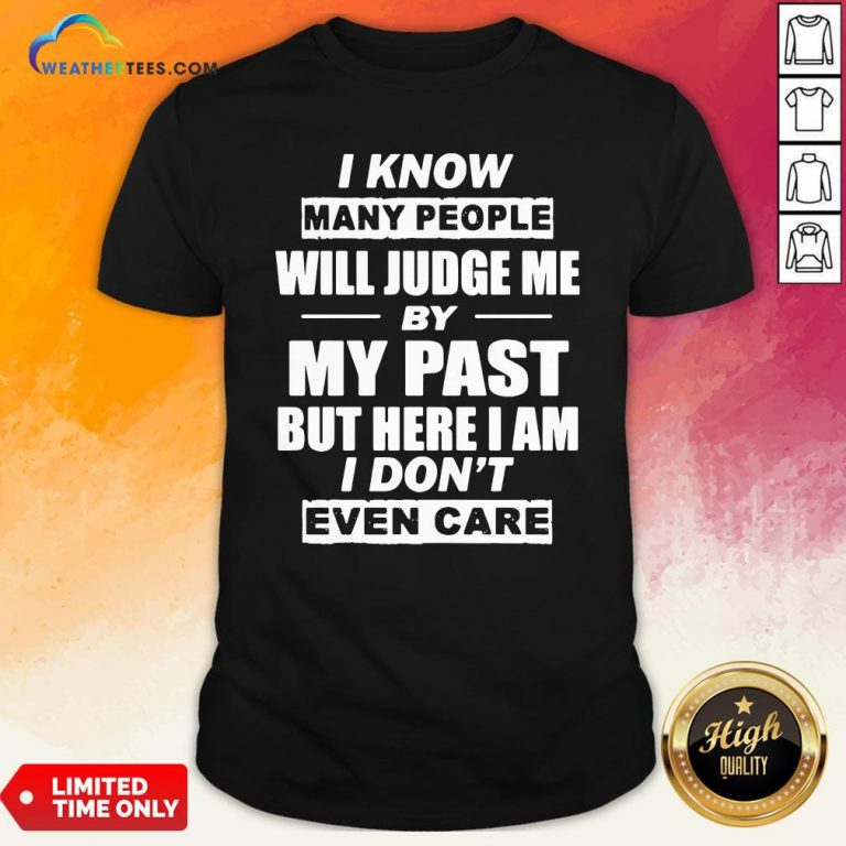 But I Know Many People Will Judge Me By My Past But Here I Am I Don't Even Care Shirt - Design By Weathertees.com