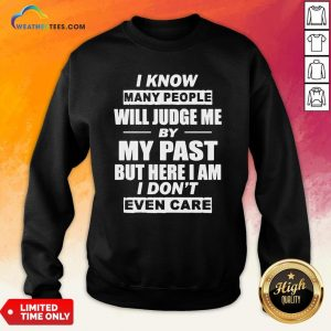 But I Know Many People Will Judge Me By My Past But Here I Am I Don't Even Care Sweatshirt - Design By Weathertees.com