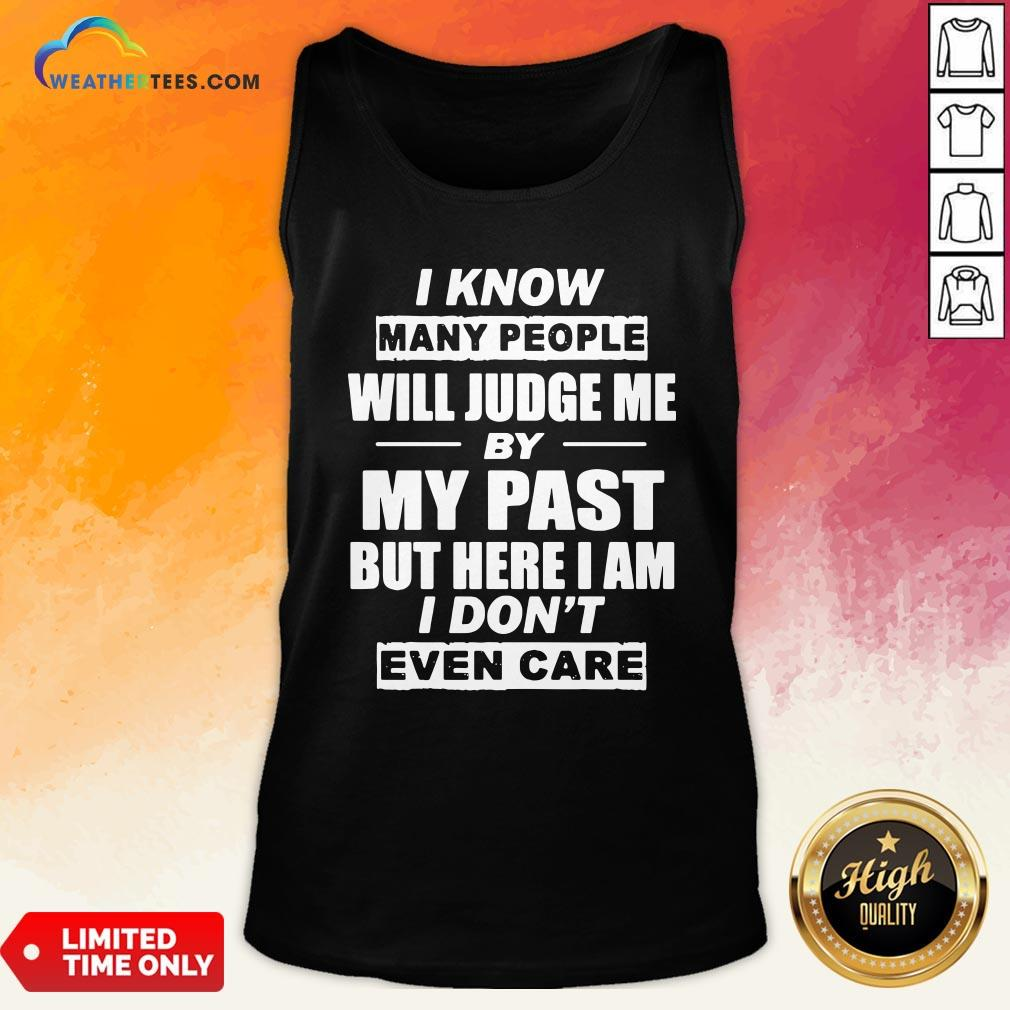 But I Know Many People Will Judge Me By My Past But Here I Am I Don't Even Care Tank Top - Design By Weathertees.com
