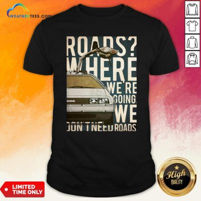 Car Roads Where We're Going We Don't Need Roads Shirt