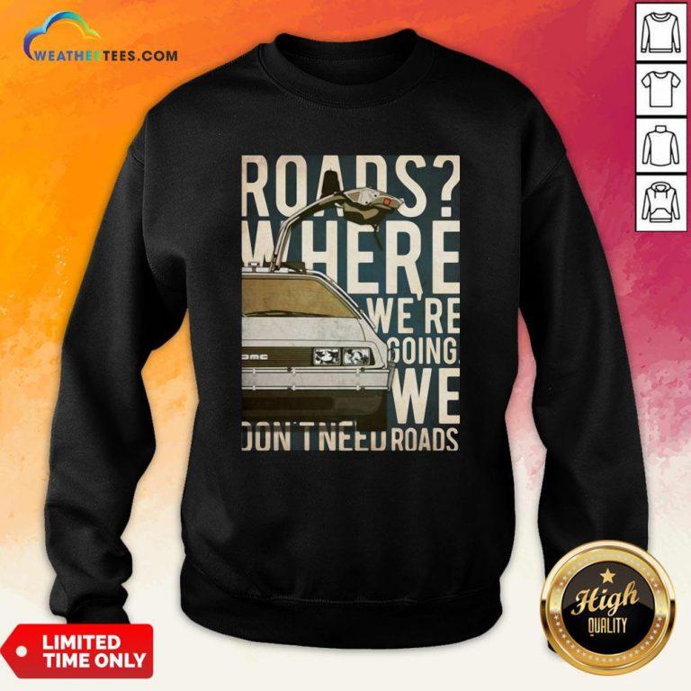 Car Roads Where We're Going We Don't Need Roads Sweatshirt