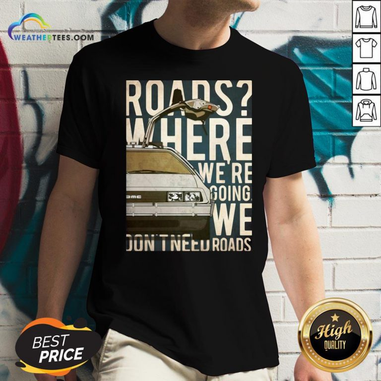 Car Roads Where We're Going We Don't Need Roads V-neck