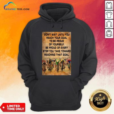 Don't Wait Until You Reach Your Goal To Be Proud Of Yourself Hoodie
